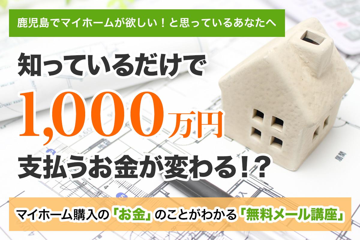 鹿児島でマイホームが欲しいと思っているあなたへ 知っているだけで 1,000万円 支払うお金が変わる!? マイホーム購入の「お金」のことがわかる「無料メール講座」